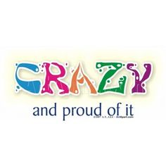 Crazy - Proud of it - Sign Quotes, Me Quotes, Funny Quotes, Crazy Quotes, Crazy Sayings, Random Sayings, Digital Collage, Just Do It, Real Life