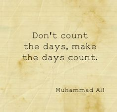 """""""Don't count the days, make the days count"""" ~Muhammad Ali"""