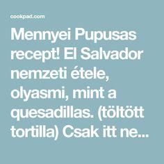 Mennyei Pupusas recept! El Salvador nemzeti étele, olyasmi, mint a quesadillas. (töltött tortilla) Csak itt nem 2 lap van összesütve a töltelékkel, hanem bele kerül a töltelék. Nagyon finom is kiadód étel. Gyorsan készen van vacsorára, uzsonnára tökéletes. Ha nem vagyunk túl szétesve reggel akkor...