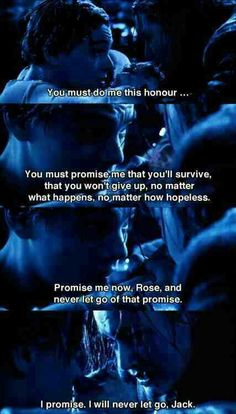 Jack: 'You must do me this honour. You must promise me that you'll survive, that you won't give up, no matter what happens, no matter how hopeless. Promise me now, Rose, and never let go of that promise.' Rose: 'I promise. I will never let go, Jack.'
