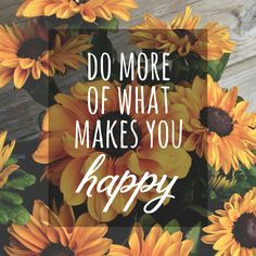 Do more of what makes you happy!