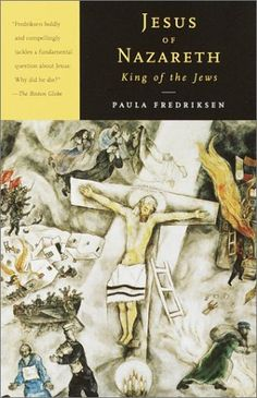 Jesus of Nazareth, King of the Jews: A Jewish Life and the Emergence of Christianity by Paula Fredriksen