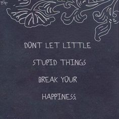 Don't let little stupid things break your happiness.