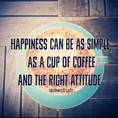 Happiness can be as simple as a cup of coffee and the right attitude.