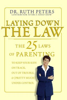 Laying Down the Law: The 25 Laws of Parenting to Keep Your Kids on Track, Out of Trouble, and (Pretty Much) Under Control: Ruth Peters: 9781...