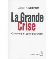 La grande crise : comment en sortir autrement - James K.Galbraith