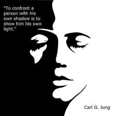 To confront a person with their own shadow is to show them their own light ~ Carl Gustav Jung
