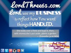 ~ Proverbs 31:16 MSG #LordThree65 LordThree65.com Apparel Store is OPEN! Golf shirts, tees, hats and more... | Order your 2014 Lord Use Me Weekly Pocket Planner at LordThree65.com today! Like us on Facebook: LordThree65 | Follow us on Twitter: @Lord Three65 | Follow us on Instagram, Google+ & Linked In: LordThree65