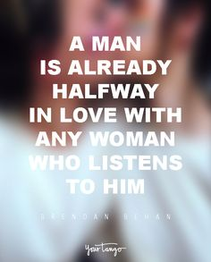 """""""A man is already halfway in love with any woman who listens to him.""""  — Brendan Behan"""