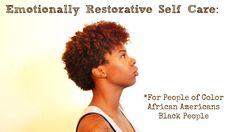 Emotionally Restorative Self Care: People of Color - Black People - Afri...