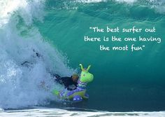 The best surfer out there is the one having the most fun!