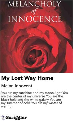 My Lost Way Home by Melan Innocent https://scriggler.com/detailPost/story/112872 You are my sunshine and my moon-light You are the center of my universe You are the black hole and the white galaxy You are my summer of cold You are my winter of warmth
