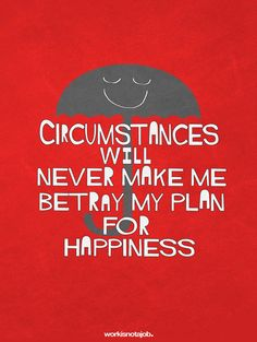 Circumstances will never make me betray my plan for happiness.