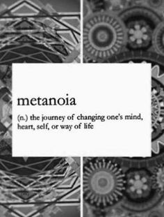 metanoia- The journey of changing one's mind, heart, self, or way of life.