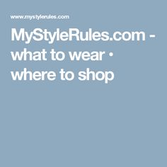 MyStyleRules.com - what to wear • where to shop