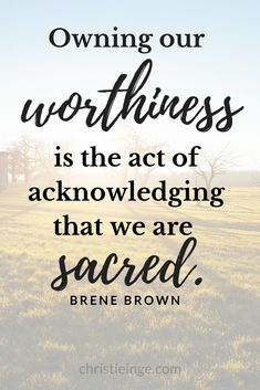I love this Brene Brown Quote about self love and self acceptance: Owning our worthiness is the act of acknowledging that we are sacred. #selflove #selfacceptance #selfcompassion #personalgrowth #selfcare #selfworth #selfdoubt #brenebrown #daringgreatly #risingstrong #bravingthewilderness