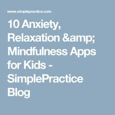 10 Anxiety, Relaxation & Mindfulness Apps for Kids - SimplePractice Blog
