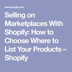 Selling on Marketplaces With Shopify: How to Choose Where to List Your Products – Shopify