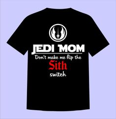 Star Wars Jedi Mom Personalized Customized Shirts - Dont make me flip the Sith switch! Add any name! This listing includes 1 shirt in any