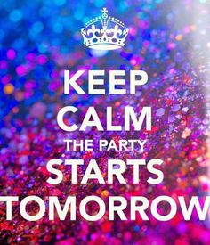 Keep Calm the Party starts tomorrow