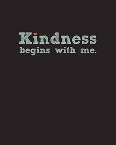 I want to be kind to everyone, for that is right you see. So I say to myself: remember this, kindness begins with me. :)