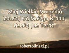 """""""Miej Wielkie Marzenia, Zacznij Od Małego Kroku, Działaj Już Teraz"""" / robertolinski.pl Mindfulness, Thoughts, Quotes, Quotations, Qoutes, Consciousness, Quote, Shut Up Quotes, Tanks"""