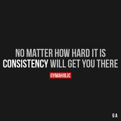 No Matter How Hard it Is  Consistency will get you there.  https://www.gymaholic.co