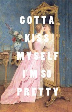 Gotta kiss myself i'm so pretty !