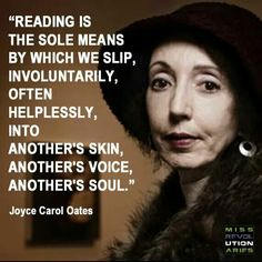 """Reading is the sole means by which we slip, involuntarily, often helplessly, into another's skin, another's voice, another's soul."" Joyce Carol Oates #joycecaroloates #reading #books"