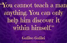 """You cannot teach a man anything…"" ~ Galileo Galilei. So True."