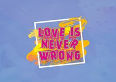 Graphic Design |  Love is never wrong. Don't forget about it.