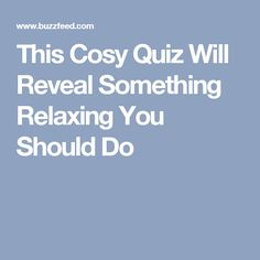 This Cosy Quiz Will Reveal Something Relaxing You Should Do