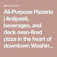 All-Purpose Pizzeria | Antipasti, beverages, and deck oven-fired pizza in the heart of downtown Washington D.C