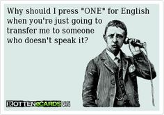"Why should I press ""ONE"" for English when you're just going to transfer me to someone who doesn't speak it."