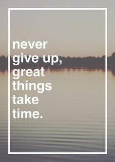 NEVER Give Up, Great Things Take Time.