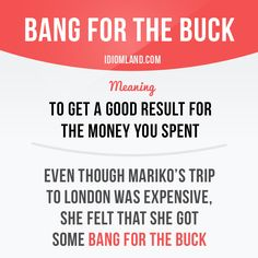 """Bang for the buck"" means ""to get a good result for the money you…"