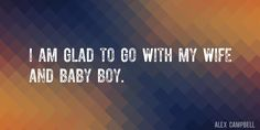 Quote by Alex Campbell => I am glad to go with my wife and baby boy.