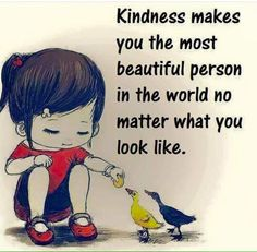Kindness makes you the most beautiful person in the world, no matter what you look like