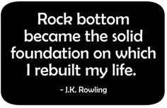 There has never been a more true quote for me...I have hit rock bottom on a few levels and I have made a very solid life for myself and y children. I thank God that I was able to rise above the adversity in my life and finally get myself back!