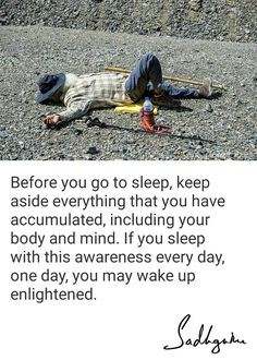 Before you go to sleep, keep aside everything that you have accumulated, including your body and mind. Ifyou sleep with this awareness every day, one day, you may wake up enlightened. Amazing Inspirational Quotes, Inspiring Quotes About Life, Spiritual Life, Spiritual Quotes, Spiritual Meditation, Home Quotes And Sayings, Life Quotes, Autobiography Of A Yogi, Isha Yoga