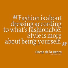 Yourself Quotes, Fashion is about dressing according to what's fashionable. Style is more about being yourself. - Oscar de la Renta #quotes #yourself
