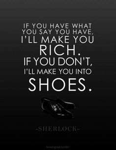"""""""If you have have what you say you have, I'll make you RICH. If you don't. I'll make you into SHOES."""" I would imagine this might have even unsettled the unflappable Ms. Irene Adler. #BBCSherlock #AScandalInBelgravia #Moriarty"""