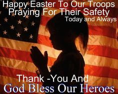 Don't forget our troops who are away from their families this Easter and those who have sacrificed their lives for our freedom. God Bless our troops this Easter Sunday.