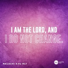 I am the LORD, and I do not change. –Malachi 3:6a NLT #VerseOfTheDay #Bible
