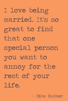 I love being married...that one special person you want to annoy for the rest of your life. #quote