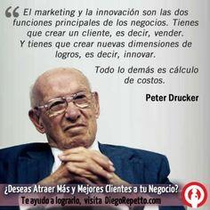El Marketing y la innovación son las dos funciones principales de los negocios. Tienes que crear un cliente, es decir, vender. Y tienes que crear nuevas dimensiones de logros, es decir, innovar. Todo lo demás es cálculo de costos. Peter Drucker