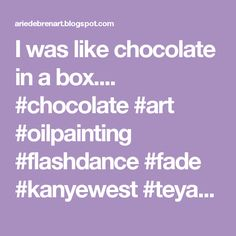 Chocolate Dream  I was like chocolate in a box....  #chocolate #art #oilpainting #flashdance #fade #kanyewest #teyanataylor