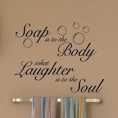 Bathroom quote...   Soap is to the Body   what Laughter is to the Soul
