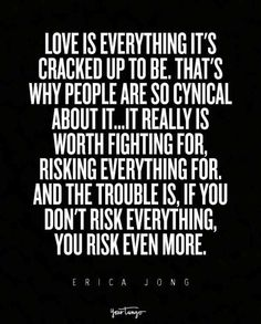 """Love is everything it's cracked up to be. That's why people are so cynical about it...It really is worth fighting for, risking everything for. And the trouble is, if you don't risk everything, you risk even more."" — Erica Jong"
