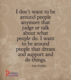 I don't want to be around people anymore that judge or talk about what people do. I want to be around people that dream and support and do things. —Amy Poehler